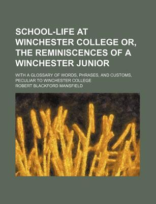 School-Life at Winchester College Or, the Reminiscences of a Winchester Junior; With a Glossary of Words, Phrases, and Customs, Peculiar to Winchester