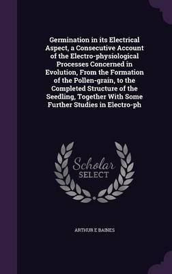 Germination in Its Electrical Aspect, a Consecutive Account of the Electro-Physiological Processes Concerned in Evolution, from the Formation of the with Some Further Studies in Electro-PH