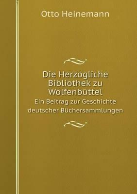 Die Herzogliche Bibliothek Zu Wolfenbuttel Ein Beitrag Zur Geschichte Deutscher Buchersammlungen
