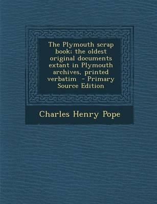 The Plymouth Scrap Book; The Oldest Original Documents Extant in Plymouth Archives, Printed Verbatim - Primary Source Edition