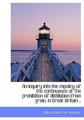 An Inquiry Into the Impolicy of the Continuance of the Prohibition of Distillation from Grain, in Gr