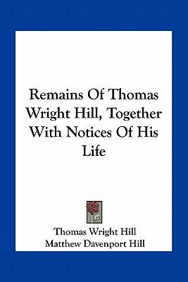 Remains of Thomas Wright Hill, Together with Notices of His Life