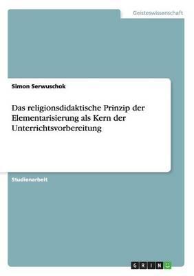Das religionsdidaktische Prinzip der Elementarisierung als Kern der Unterrichtsvorbereitung