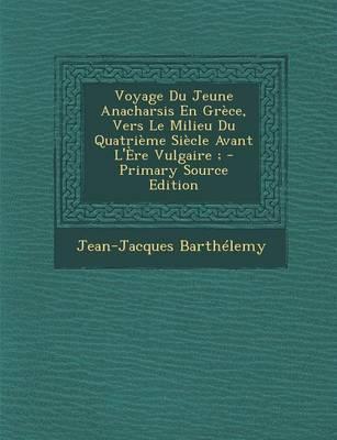 Voyage Du Jeune Anacharsis En Grece, Vers Le Milieu Du Quatrieme Siecle Avant L'Ere Vulgaire;