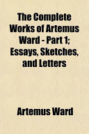 The Complete Works of Artemus Ward - Part 1; Essays, Sketches, and Letters