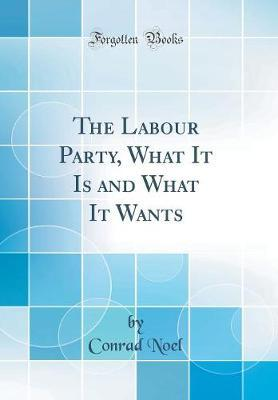 The Labour Party, What It Is and What It Wants (Classic Reprint)