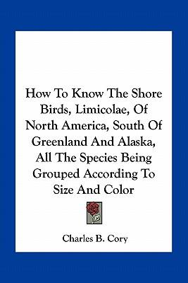 How to Know the Shore Birds, Limicolae, of North America, South of Greenland and Alaska, All the Species Being Grouped According to Size and Color
