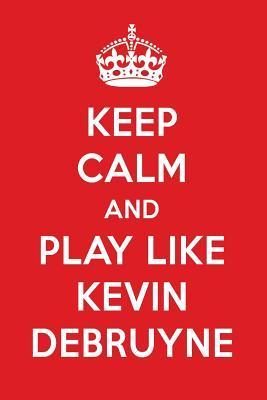 Keep Calm And Play Like Kevin DeBruyne