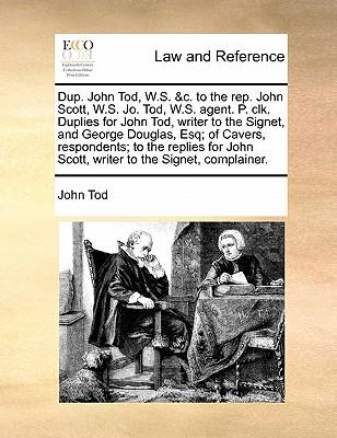 Dup. John Tod, W.S. &C. to the Rep. John Scott, W.S. Jo. Tod, W.S. Agent. P. Clk. Duplies for John Tod, Writer to the Signet, and George Douglas, Esq;