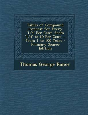 Tables of Compound Interest for Every '1/4' Per Cent. from '1/4' to 10 Per Cent ... from 1 to 100 Years
