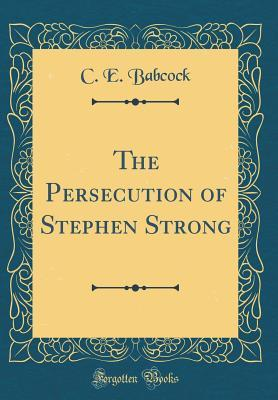 The Persecution of Stephen Strong (Classic Reprint)