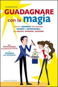 Guadagnare con la magia. Tutti i segreti per gestire eventi e spettacioli per adulti, bambini, aziende