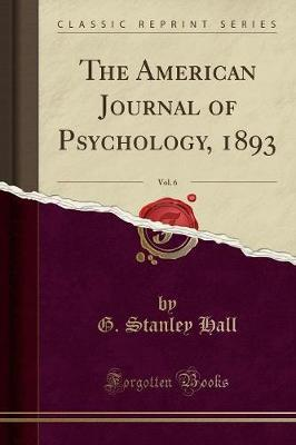 The American Journal of Psychology, 1893, Vol. 6 (Classic Reprint)