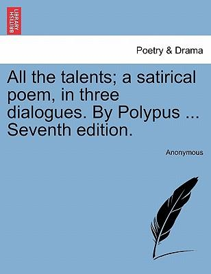 All the talents; a satirical poem, in three dialogues. By Polypus ... Seventh edition. NINTH EDITION