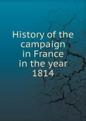 History of the Campaign in France in the Year 1814