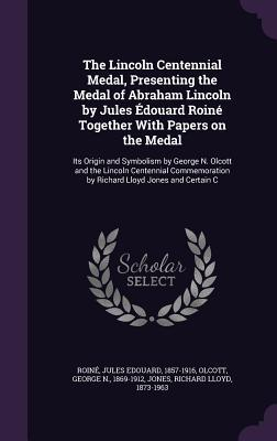 The Lincoln Centennial Medal, Presenting the Medal of Abraham Lincoln by Jules Edouard Roine Together with Papers on the Medal