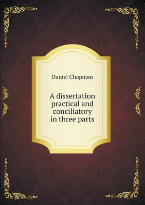 A Dissertation Practical and Conciliatory in Three Parts