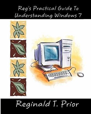 Reg's Practical Guide to Understanding Windows 7