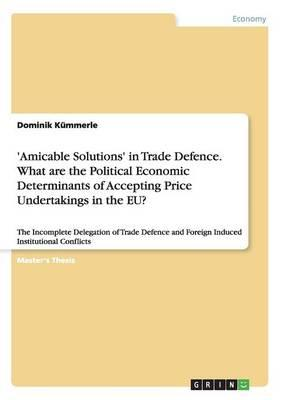 'Amicable Solutions' in Trade Defence. What are the Political Economic Determinants of Accepting Price Undertakings in the EU?