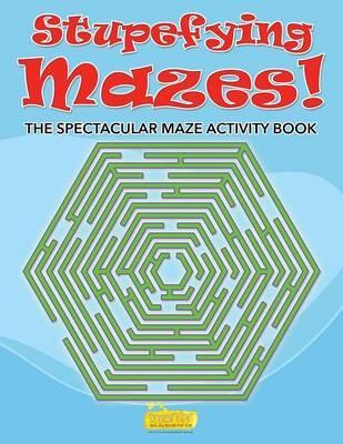Stupefying Mazes! The Spectacular Maze Activity Book