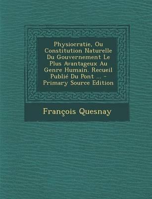 Physiocratie, Ou Constitution Naturelle Du Gouvernement Le Plus Avantageux Au Genre Humain. Recueil Publie Du Pont - Primary Source Edition