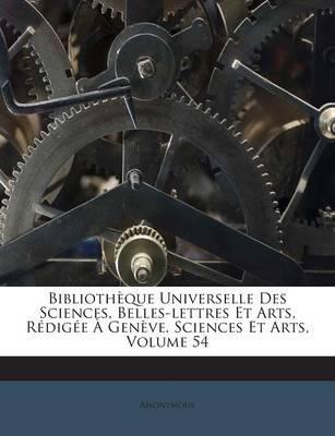 Bibliotheque Universelle Des Sciences, Belles-Lettres Et Arts, Redigee a Geneve. Sciences Et Arts, Volume 54