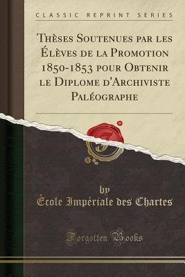 Thèses Soutenues par les Élèves de la Promotion 1850-1853 pour Obtenir le Diplome d'Archiviste Paléographe (Classic Reprint)