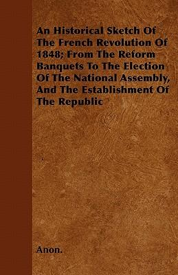 An Historical Sketch Of The French Revolution Of 1848; From The Reform Banquets To The Election Of The National Assembly, And The Establishment Of The Republic