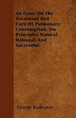 An Essay On The Treatment And Cure Of Pulmonary Consumption, On Principles Natural, Rational, And Successful