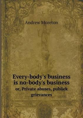 Every-Body's Business Is No-Body's Business Or, Private Abuses, Publick Grievances