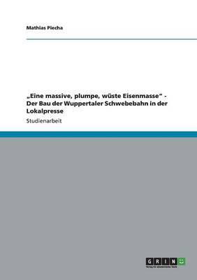 """""""Eine massive, plumpe, wüste Eisenmasse"""" - Der Bau der Wuppertaler Schwebebahn in der Lokalpresse"""