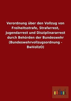 Verordnung über den Vollzug von Freiheitsstrafe, Strafarrest, Jugendarrest und Disziplinararrest durch Behörden der Bundeswehr (Bundeswehrvollzugsordnung - BwVollzO)