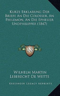 Kurze Erklarung Der Briefe an Die Colosser, an Philemon, an Die Ephesier Undphilipper (1847)