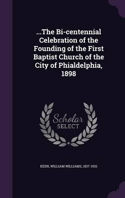.the Bi-Centennial Celebration of the Founding of the First Baptist Church of the City of Phialdelphia, 1898