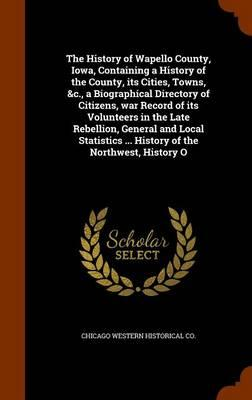 The History of Wapello County, Iowa, Containing a History of the County, Its Cities, Towns, &C., a Biographical Directory of Citizens, War Record of ... ... History of the Northwest, History O