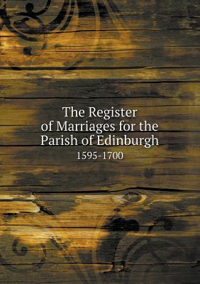 The Register of Marriages for the Parish of Edinburgh 1595-1700