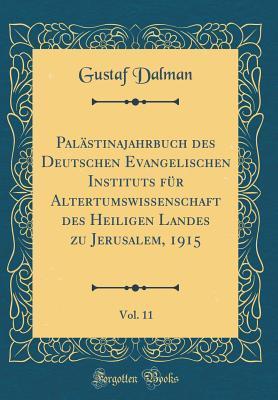Palästinajahrbuch des Deutschen Evangelischen Instituts für Altertumswissenschaft des Heiligen Landes zu Jerusalem, 1915, Vol. 11 (Classic Reprint)