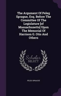 The Argument of Peleg Sprague, Esq. Before the Committee of the Legislature [Of Massachusetts] Upon the Memorial of Harrison G. Otis and Others