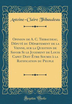 Opinion de A. C. Thibaudeau, Depute Du Departement de la Vienne, Sur La Question de Savoir Si Le Jugement de Louis Capet Doit Etre Soumis a la Ratific