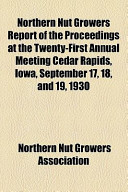 Northern Nut Growers Report of the Proceedings at the Twenty-First Annual Meeting Cedar Rapids, Iowa, September 17, 18, and 19, 1930
