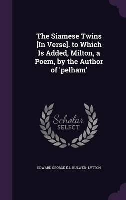 The Siamese Twins [In Verse]. to Which Is Added, Milton, a Poem, by the Author of 'Pelham'