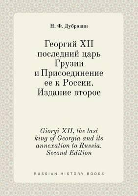 Giorgi XII, the Last King of Georgia and Its Annexation to Russia. Second Edition