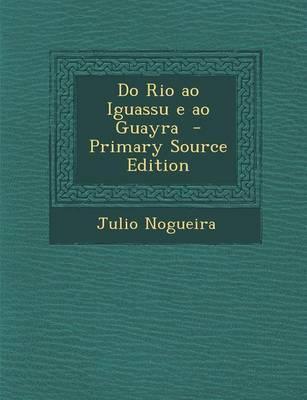 Do Rio Ao Iguassu E Ao Guayra - Primary Source Edition