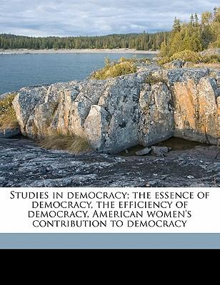Studies in Democracy; The Essence of Democracy, the Efficiency of Democracy, American Women's Contribution to Democracy