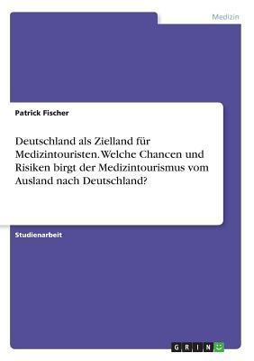 Deutschland als Zielland für Medizintouristen. Welche Chancen und Risiken birgt der Medizintourismus vom Ausland nach Deutschland?