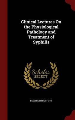 Clinical Lectures on the Physiological Pathology and Treatment of Syphilis