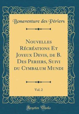Nouvelles Récréations Et Joyeux Devis, de B. Des Periers, Suivi du Cymbalum Mundi, Vol. 2 (Classic Reprint)