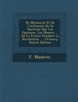 de Machiavel Et de L'Influence de Sa Doctrine Sur Les Opinions, Les Moeurs de La France Pendant La Revolution. - Primary Source Edition