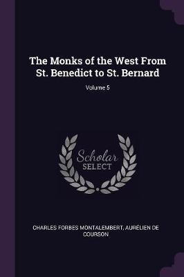 The Monks of the West from St. Benedict to St. Bernard; Volume 5