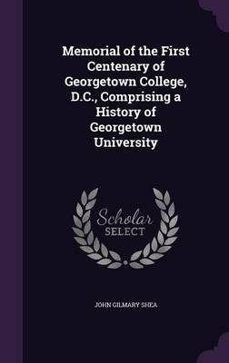 Memorial of the First Centenary of Georgetown College, D.C., Comprising a History of Georgetown University
